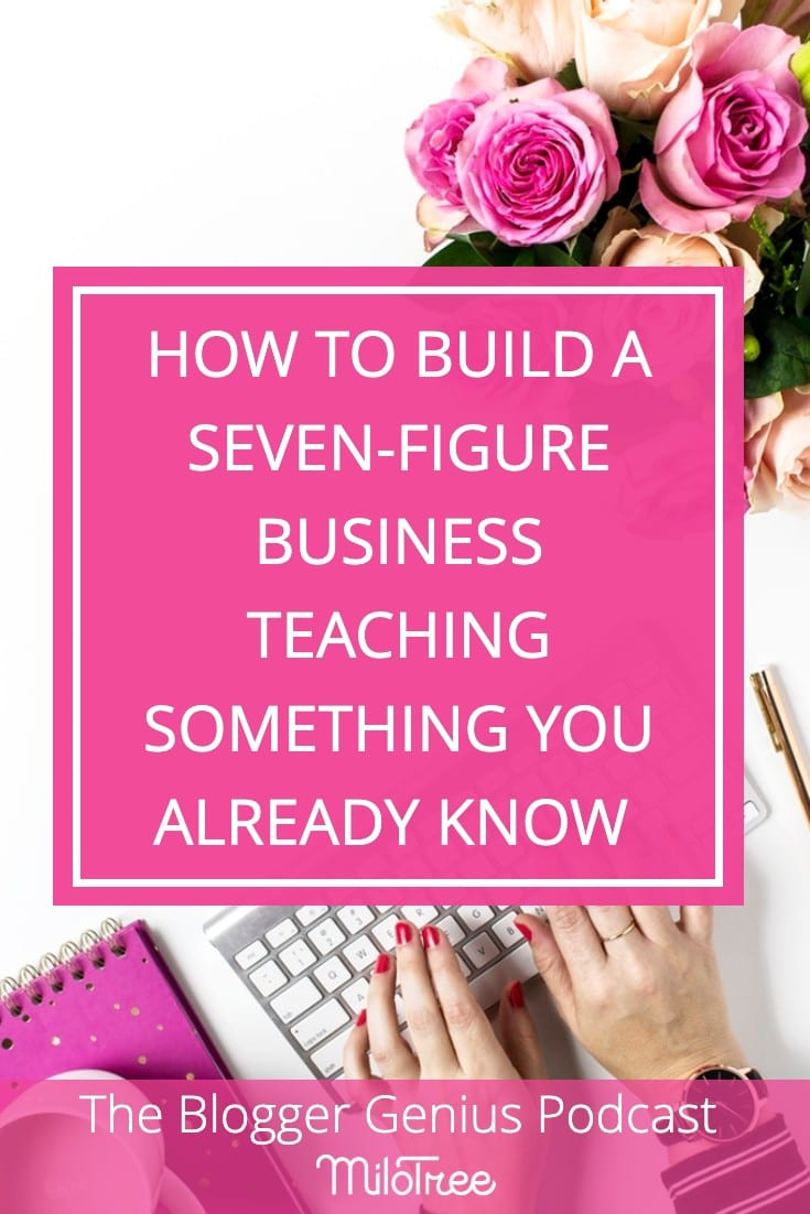 How to Build a 7-Figure Business Teaching Something You Already Know | The Blogger Genius Podcast