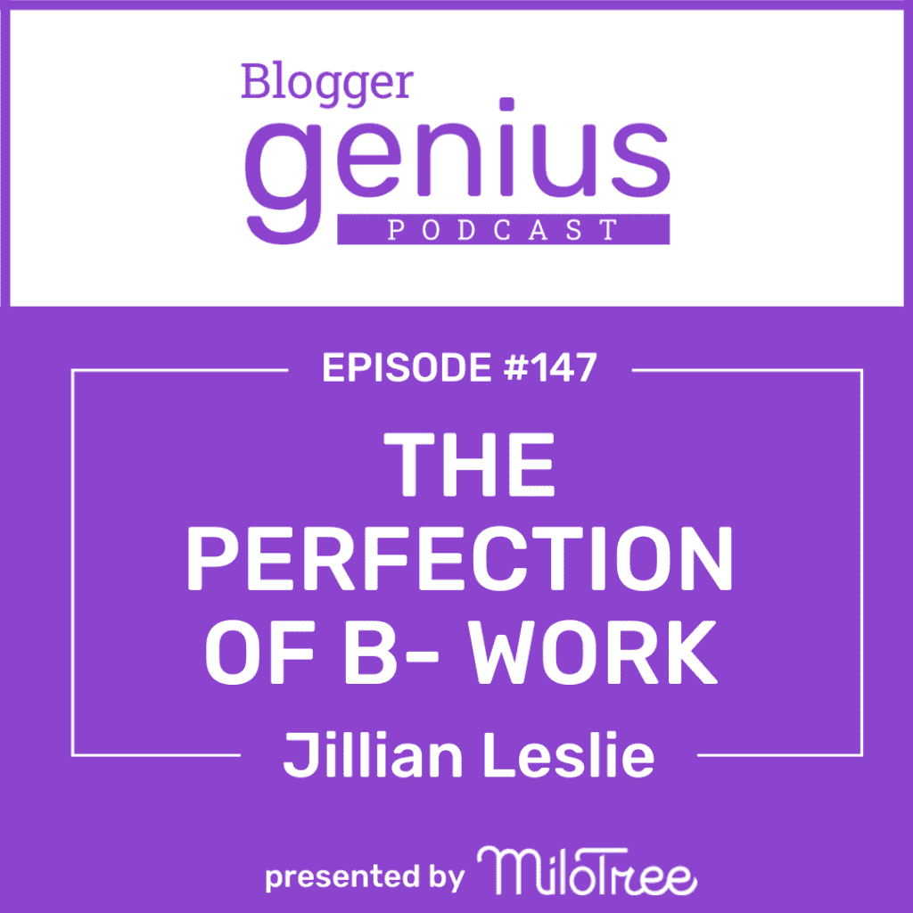 The Perfection of B- Work and How to Get Stuff Done | The Blogger Genius Podcast with Jillian Leslie