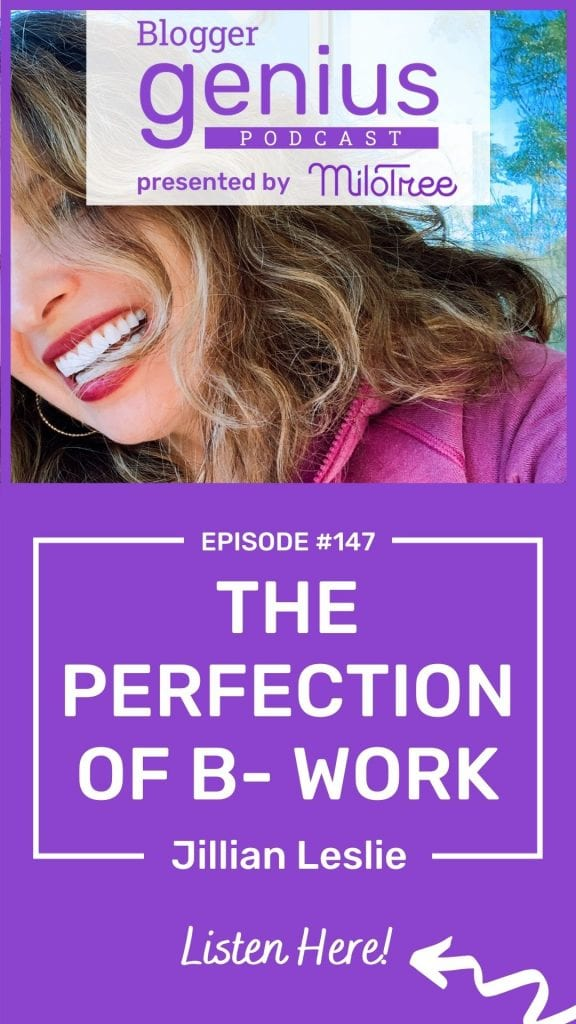 The Perfection of B- Work and How to Get Work Done as a Blogger | The Blogger Genius Podcast with Jillian Leslie